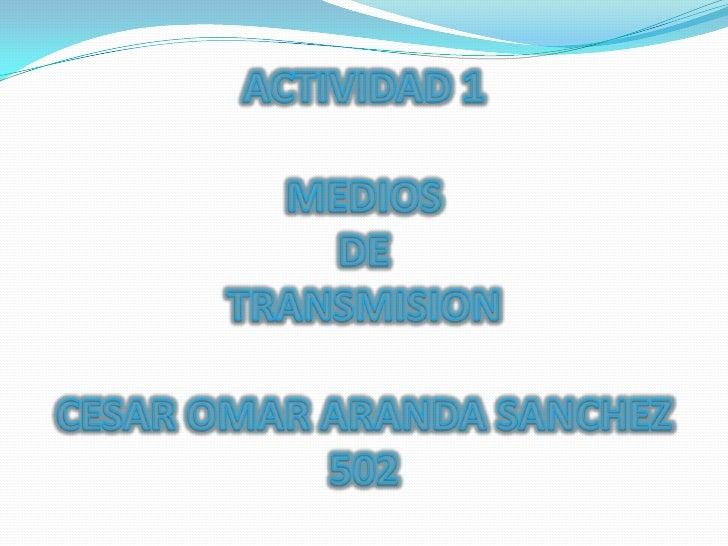 ACTIVIDAD 1 MEDIOS DE TRANSMISIONCESAR OMAR ARANDA SANCHEZ502<br />