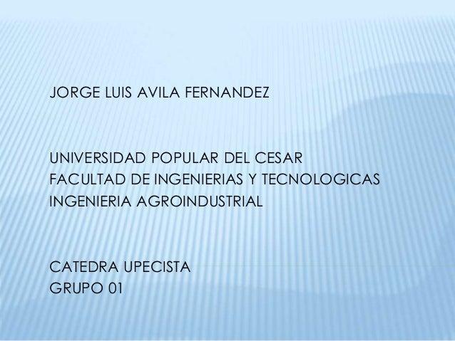 JORGE LUIS AVILA FERNANDEZ  UNIVERSIDAD POPULAR DEL CESAR  FACULTAD DE INGENIERIAS Y TECNOLOGICAS  INGENIERIA AGROINDUSTRI...