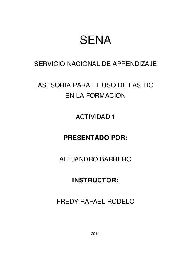 SENA  SERVICIO NACIONAL DE APRENDIZAJE  ASESORIA PARA EL USO DE LAS TIC  EN LA FORMACION  ACTIVIDAD 1  PRESENTADO POR:  AL...