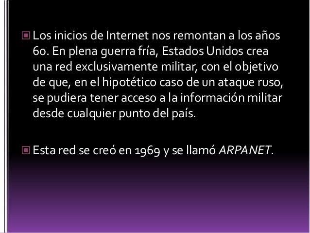  ARPANET siguió creciendo y abriéndose al  mundo, y cualquier persona con fines  académicos o de investigación podía tene...