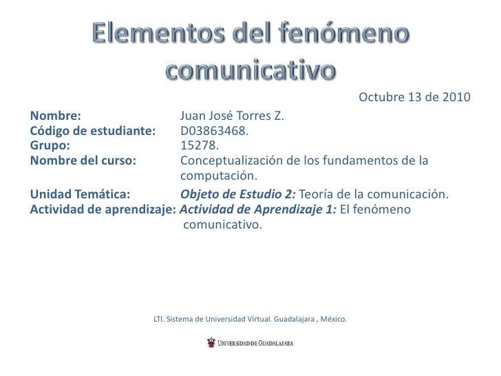 Elementos del fenómeno comunicativo<br />Octubre 13 de 2010<br />Nombre:Juan José Torres Z. Código de estudiante:D038634...