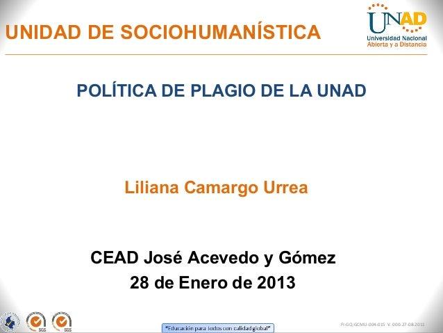UNIDAD DE SOCIOHUMANÍSTICA     POLÍTICA DE PLAGIO DE LA UNAD         Liliana Camargo Urrea      CEAD José Acevedo y Gómez ...
