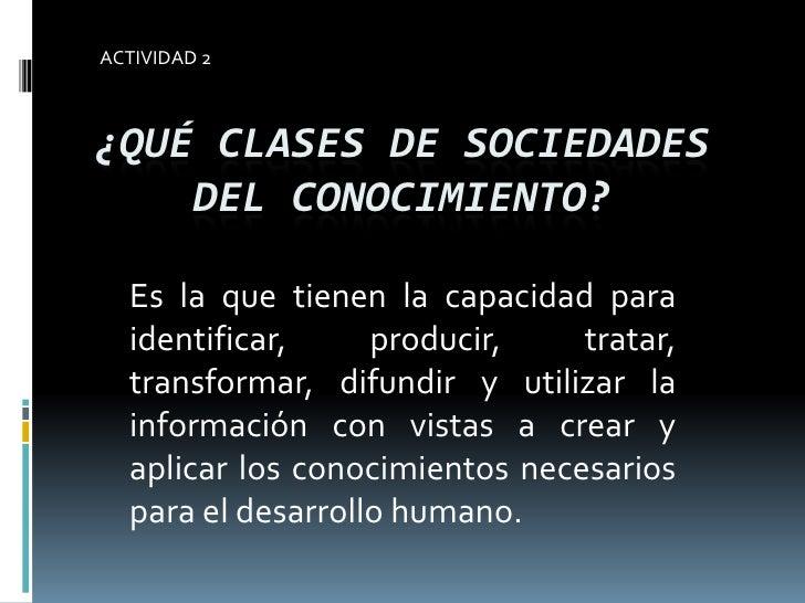 ACTIVIDAD 2<br />¿Qué clases de sociedades del conocimiento?<br />Es la que tienen la capacidad para identificar, producir...