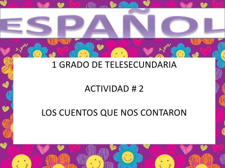 ESPAÑOL<br />1 GRADO DE TELESECUNDARIA<br />ACTIVIDAD # 2<br />LOS CUENTOS QUE NOS CONTARON<br />
