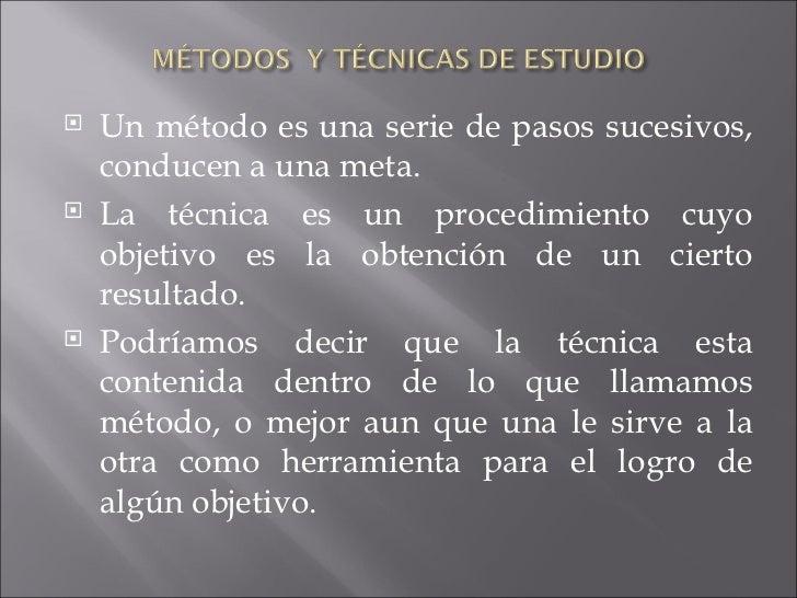 <ul><li>Un método es una serie de pasos sucesivos, conducen a una meta. </li></ul><ul><li>La técnica es un procedimiento c...
