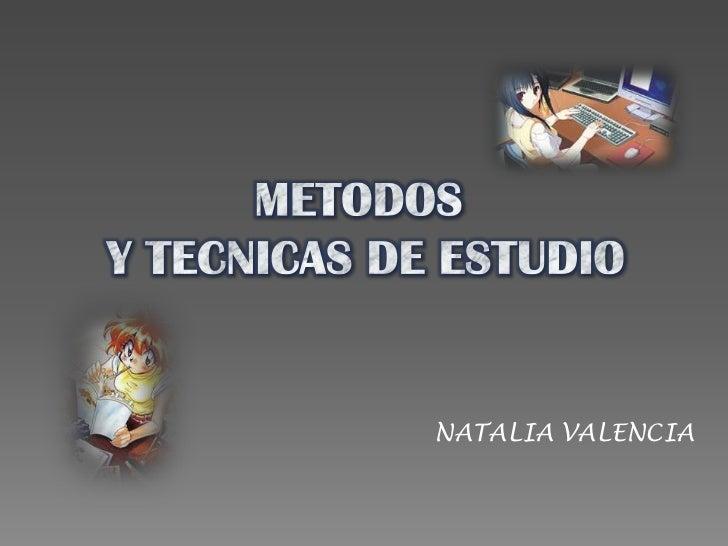 METODOS<br /> Y TECNICAS DE ESTUDIO<br />NATALIA VALENCIA<br />