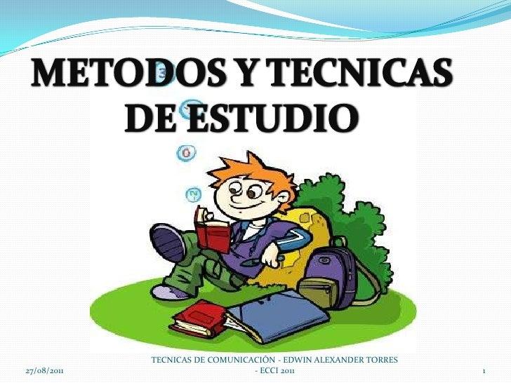 27/08/2011<br />METODOS Y TECNICAS <br />DE ESTUDIO<br />TECNICAS DE COMUNICACIÓN - EDWIN ALEXANDER TORRES - ECCI 2011<br ...