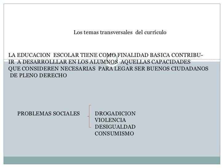 Los temas transversales del currículoLA EDUCACION ESCOLAR TIENE COMO FINALIDAD BASICA CONTRIBU-IR A DESARROLLLAR EN LOS AL...