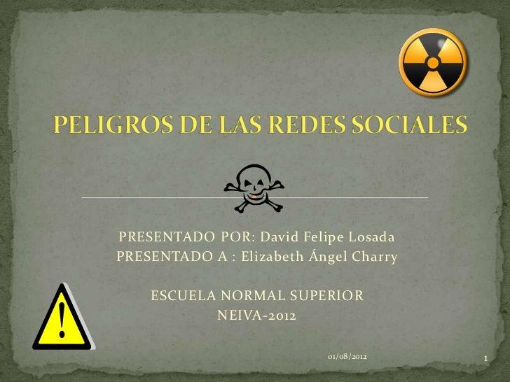 PRESENTADO POR: David Felipe LosadaPRESENTADO A : Elizabeth Ángel Charry    ESCUELA NORMAL SUPERIOR           NEIVA-2012  ...