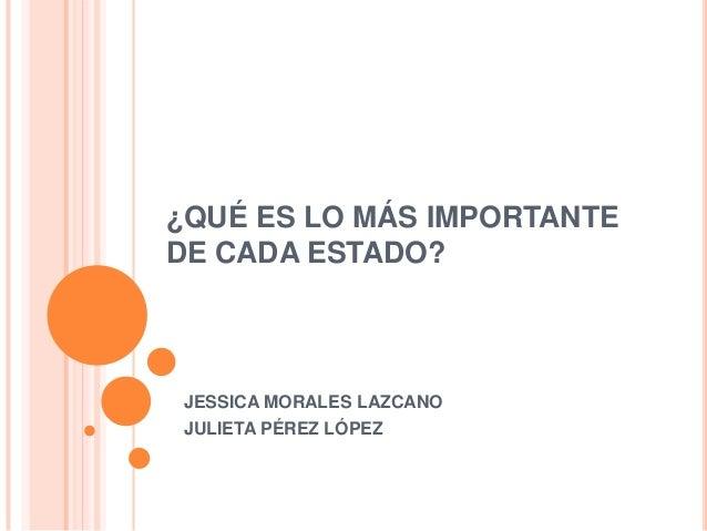 ¿QUÉ ES LO MÁS IMPORTANTEDE CADA ESTADO?JESSICA MORALES LAZCANOJULIETA PÉREZ LÓPEZ