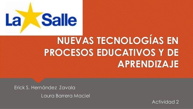 NUEVAS TECNOLOGÍAS EN PROCESOS EDUCATIVOS Y DE APRENDIZAJE Erick S. Hernández Zavala Laura Barrera Maciel Actividad 2