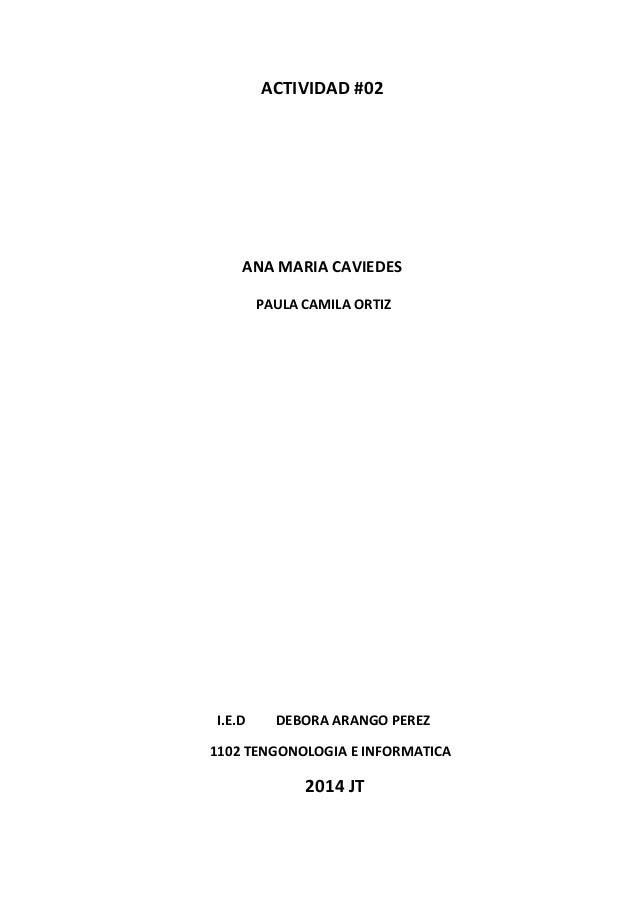 ACTIVIDAD #02  ANA MARIA CAVIEDES PAULA CAMILA ORTIZ  I.E.D  DEBORA ARANGO PEREZ  1102 TENGONOLOGIA E INFORMATICA  2014 JT