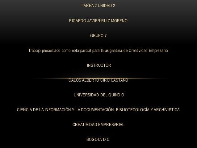 TAREA 2 UNIDAD 2 RICARDO JAVIER RUIZ MORENO GRUPO 7 Trabajo presentado como nota parcial para la asignatura de Creatividad...