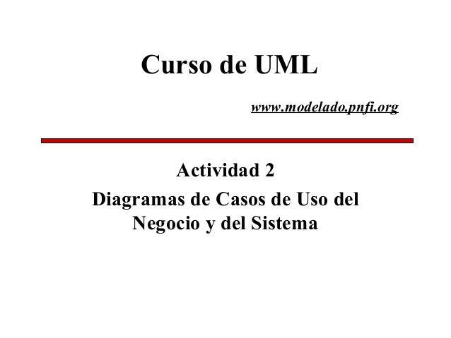 Curso de UML Actividad 2 Diagramas de Casos de Uso del Negocio y del Sistema www.modelado.pnfi.org