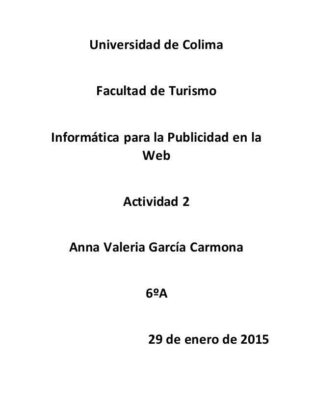 Universidad de Colima Facultad de Turismo Informática para la Publicidad en la Web Actividad 2 Anna Valeria García Carmona...