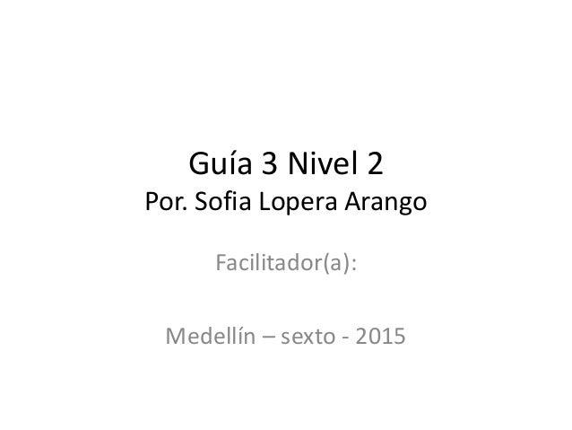 Guía 3 Nivel 2 Por. Sofia Lopera Arango Facilitador(a): Medellín – sexto - 2015