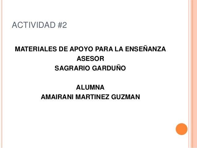 ACTIVIDAD #2 MATERIALES DE APOYO PARA LA ENSEÑANZA ASESOR SAGRARIO GARDUÑO ALUMNA AMAIRANI MARTINEZ GUZMAN