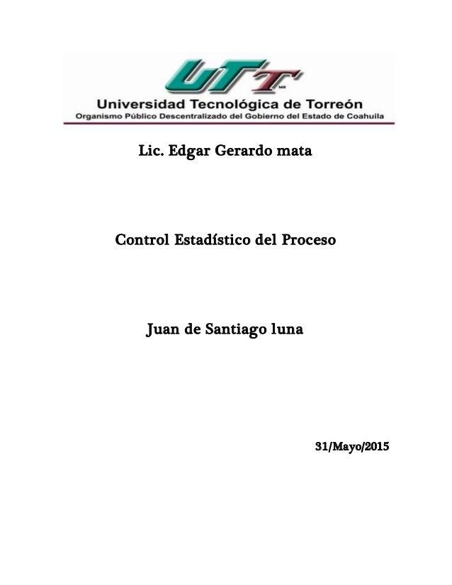 Lic. Edgar Gerardo mata Control Estadístico del Proceso Juan de Santiago luna 31/Mayo/2015