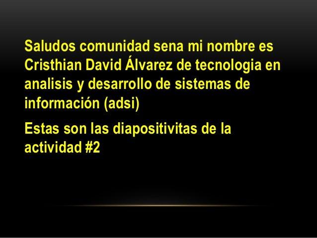 Saludos comunidad sena mi nombre es Cristhian David Álvarez de tecnologia en analisis y desarrollo de sistemas de informac...