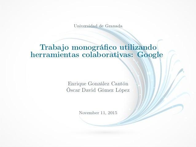 Universidad de Granada Trabajo monográfico utilizando herramientas colaborativas: Google Enrique González Cantón Óscar Davi...