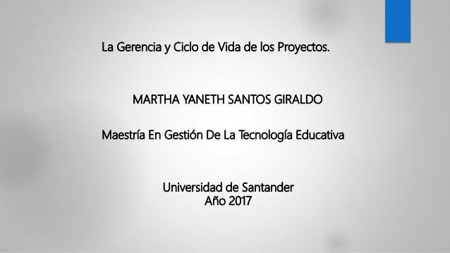 La Gerencia y Ciclo de Vida de los Proyectos. MARTHA YANETH SANTOS GIRALDO Maestría En Gestión De La Tecnología Educativa ...