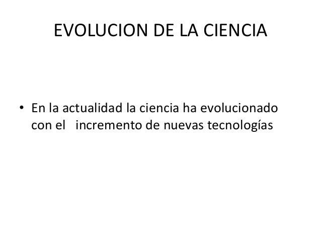 EVOLUCION DE LA CIENCIA• En la actualidad la ciencia ha evolucionadocon el incremento de nuevas tecnologías