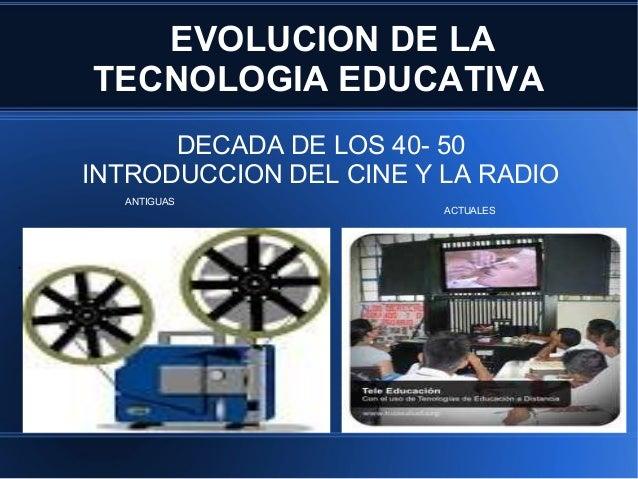 EVOLUCION DE LA    TECNOLOGIA EDUCATIVA          DECADA DE LOS 40- 50    INTRODUCCION DEL CINE Y LA RADIO      ANTIGUAS   ...