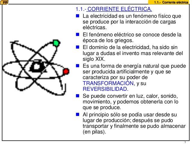 1 1.1.- Corriente eléctrica 1.1.- CORRIENTE ELÉCTRICA.  La electricidad es un fenómeno físico que se produce por la inter...