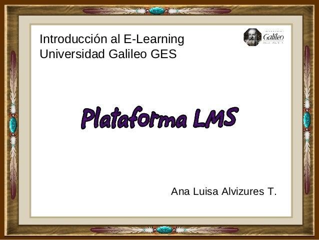 Introducción al E-LearningUniversidad Galileo GES                       Ana Luisa Alvizures T.