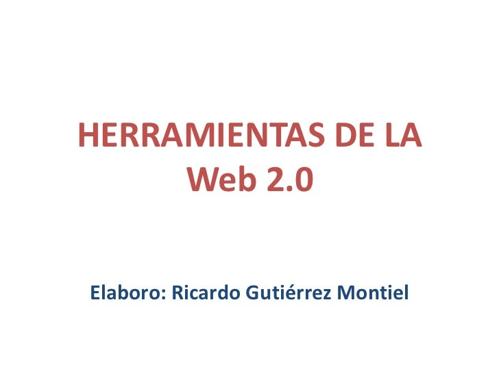 HERRAMIENTAS DE LA     Web 2.0Elaboro: Ricardo Gutiérrez Montiel
