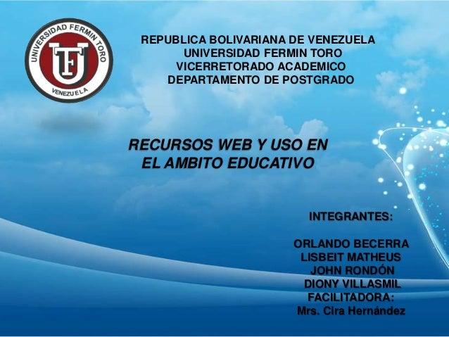 REPUBLICA BOLIVARIANA DE VENEZUELA UNIVERSIDAD FERMIN TORO VICERRETORADO ACADEMICO DEPARTAMENTO DE POSTGRADO RECURSOS WEB ...