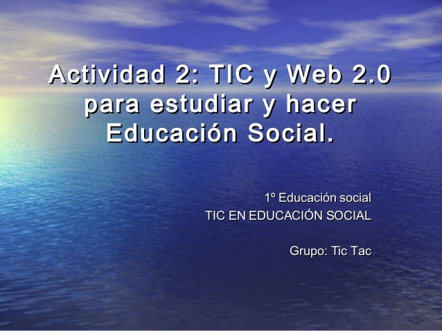 Actividad 2: TIC y Web 2.0  para estudiar y hacer     Educación Social.                    1º Educación social           T...