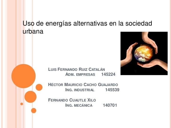 Uso de energías alternativas en la sociedadurbana        LUIS FERNANDO RUIZ CATALÁN                ADM. EMPRESAS 145224   ...