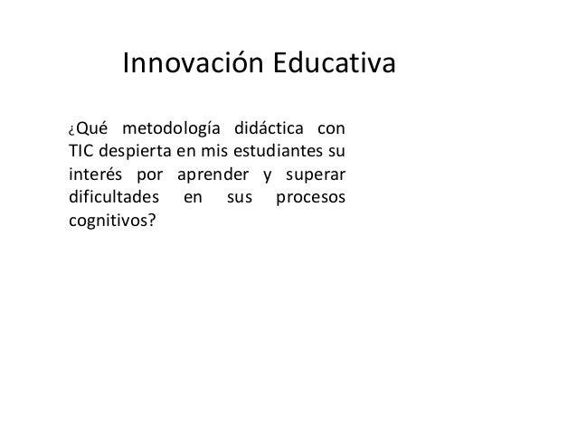 Innovación Educativa ¿Qué metodología didáctica con TIC despierta en mis estudiantes su interés por aprender y superar dif...