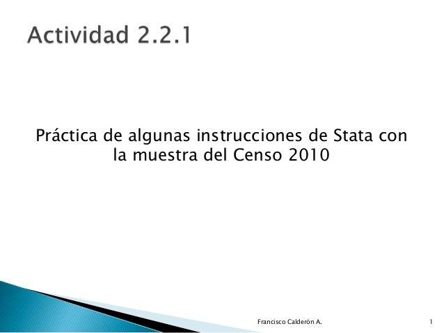 Práctica de algunas instrucciones de Stata con          la muestra del Censo 2010                           Francisco Cald...
