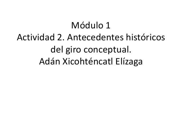 Módulo 1 Actividad 2. Antecedentes históricos del giro conceptual. Adán Xicohténcatl Elízaga