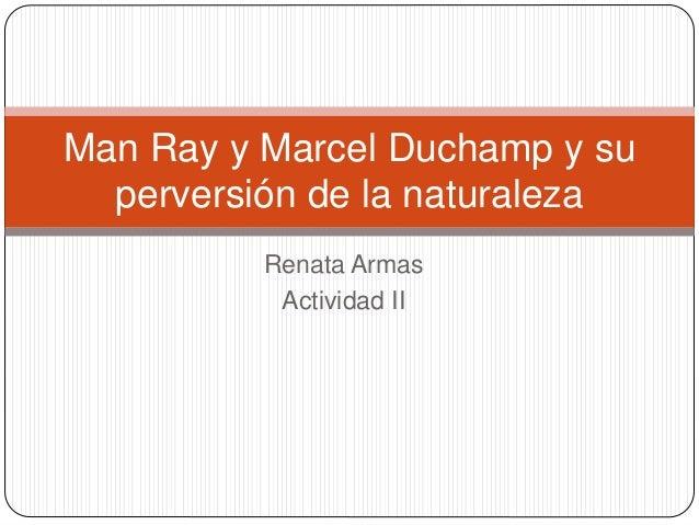 Renata Armas Actividad II Man Ray y Marcel Duchamp y su perversión de la naturaleza
