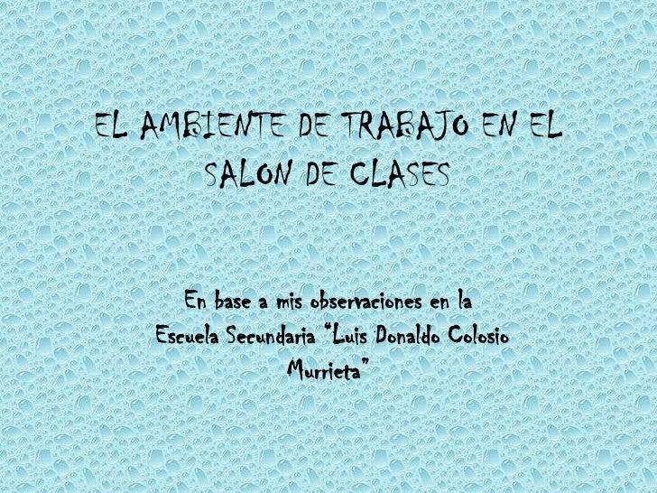 """EL AMBIENTE DE TRABAJO EN EL SALON DE CLASES<br />En base a mis observaciones en la Escuela Secundaria """"Luis Donaldo Colos..."""