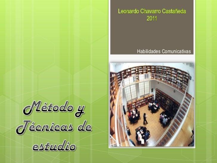 Leonardo Chavarro Castañeda<br />2011<br />Habilidades Comunicativas<br />Método y Técnicas de estudio<br />