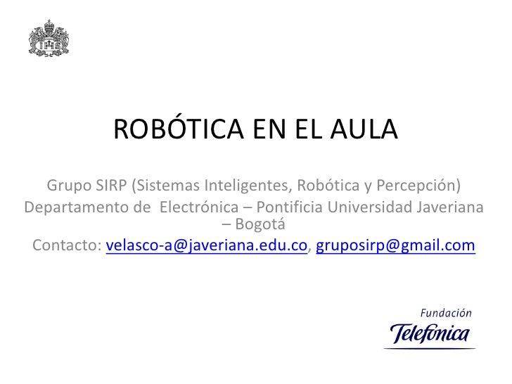 ROBÓTICA EN EL AULA    Grupo SIRP (Sistemas Inteligentes, Robótica y Percepción) Departamento de Electrónica – Pontificia ...