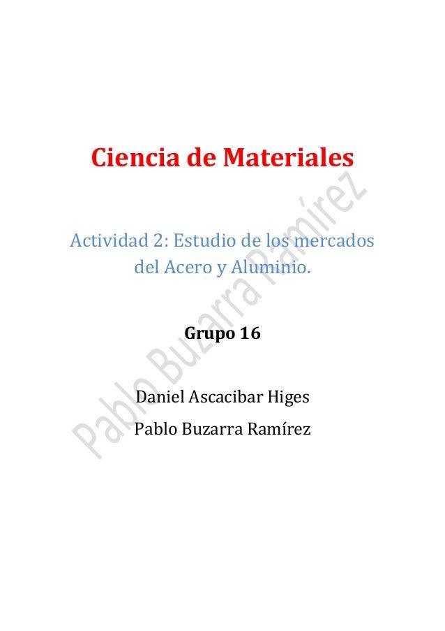 Ciencia de Materiales Actividad 2: Estudio de los mercados del Acero y Aluminio. Grupo 16 Daniel Ascacibar Higes  Pablo Bu...