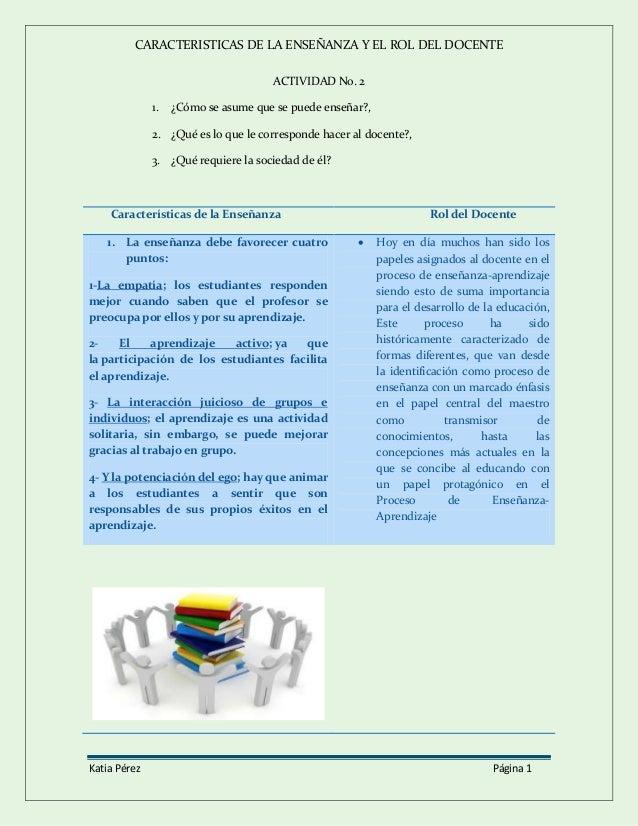 CARACTERISTICAS DE LA ENSEÑANZA Y EL ROL DEL DOCENTE Katia Pérez Página 1 ACTIVIDAD No. 2 1. ¿Cómo se asume que se puede e...