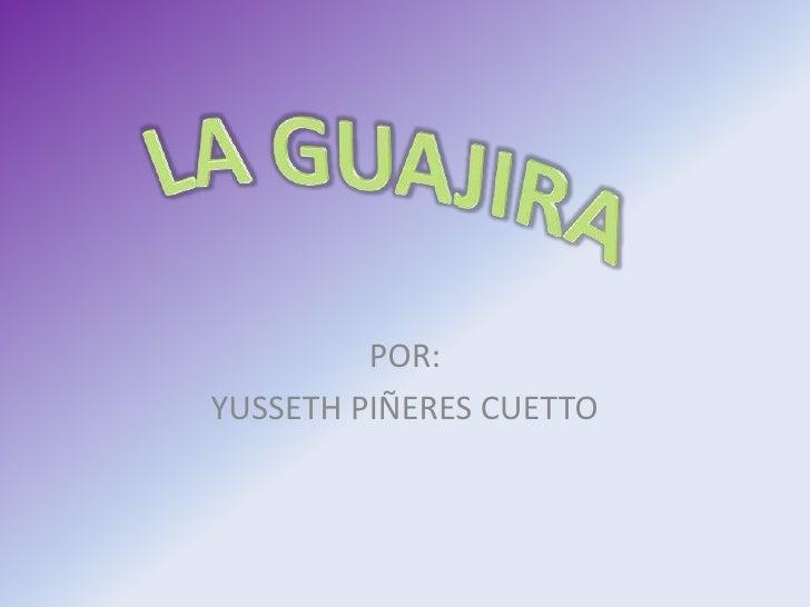 LAGUAJIRA<br />POR:<br />YUSSETH PIÑERES CUETTO<br />