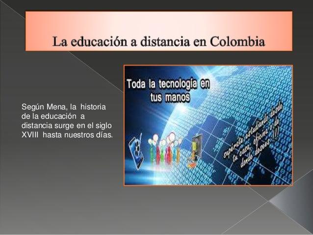 Según Mena, la historia de la educación a distancia surge en el siglo XVIII hasta nuestros días.