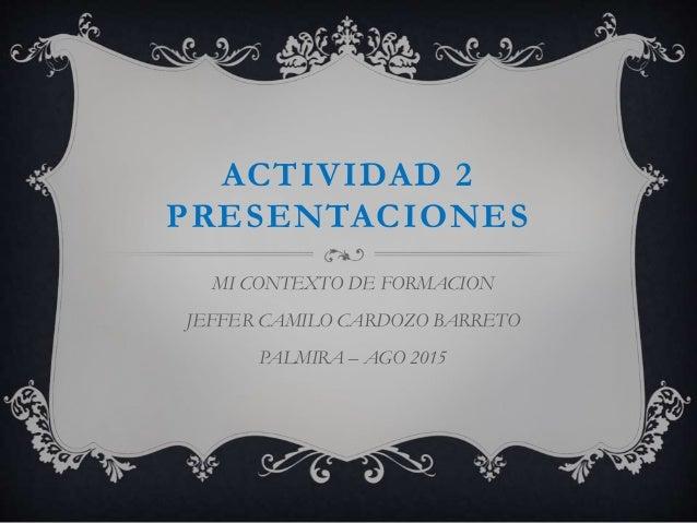 ACTIVIDAD 2 PRESENTACIONES MI CONTEXTO DE FORMACION JEFFER CAMILO CARDOZO BARRETO PALMIRA – AGO 2015