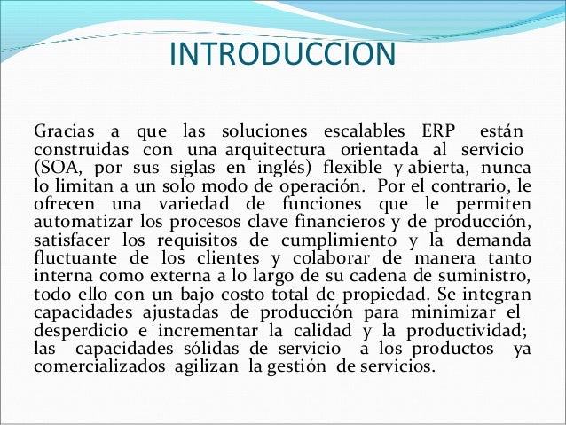 INTRODUCCION Gracias a que las soluciones escalables ERP están construidas con una arquitectura orientada al servicio (SOA...