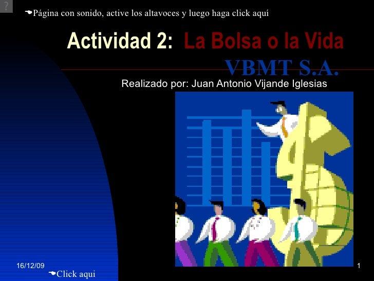 Actividad 2:  La Bolsa o la Vida Realizado por: Juan Antonio Vijande Iglesias  Click aqui VBMT S.A.  Página con sonido, ...
