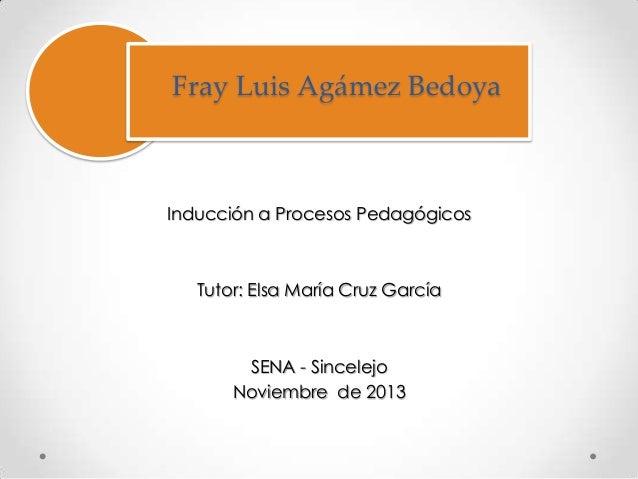 Fray Luis Agámez Bedoya  Inducción a Procesos Pedagógicos  Tutor: Elsa María Cruz García  SENA - Sincelejo Noviembre de 20...