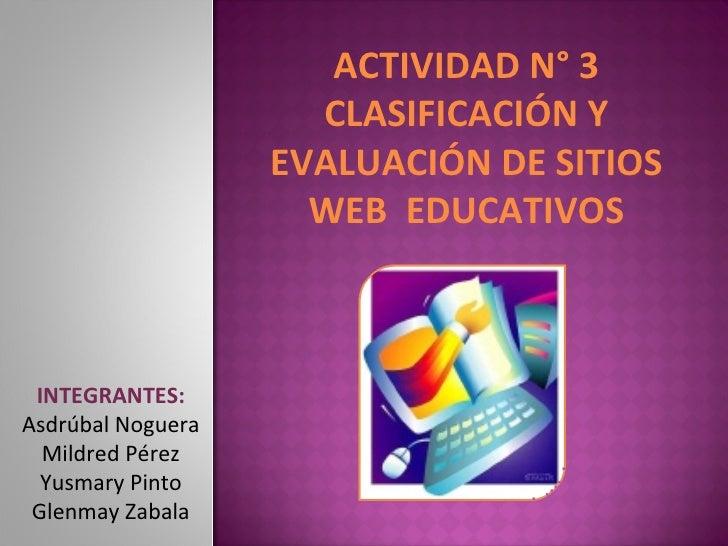 ACTIVIDAD N° 3 CLASIFICACIÓN Y EVALUACIÓN DE SITIOS WEB  EDUCATIVOS INTEGRANTES: Asdrúbal Noguera Mildred Pérez Yusmary Pi...