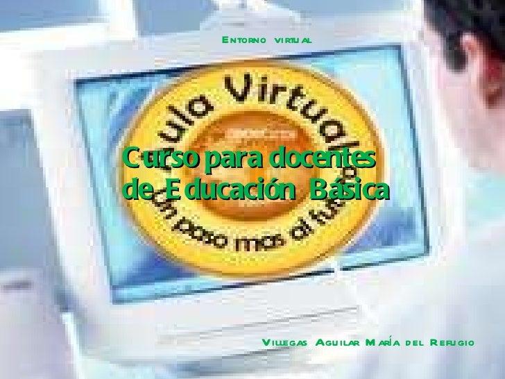 Curso para docentes  de  Educación  Básica Entorno  virtual  Villegas  Aguilar  María  del  Refugio